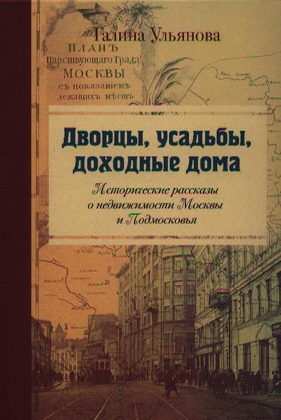 Дворцы, усадьбы, доходные дома. Исторические рассказы о недвижимости Москвы и Подмосковья