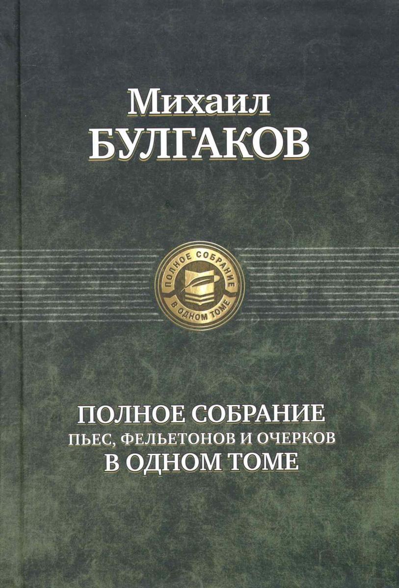 купить Булгаков М. Булгаков Полное собрание пьес фельет. и очерков в одном томе по цене 732 рублей