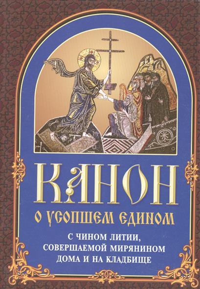 Канон о усопшем едином с чином литии, совершаемой мирянином дома и на кладбище (2 изд.)