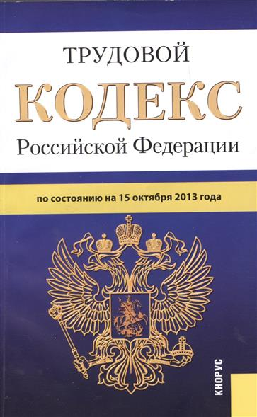 Трудовой кодекс Российской Федерации по состоянию на 15 октября 2013 года