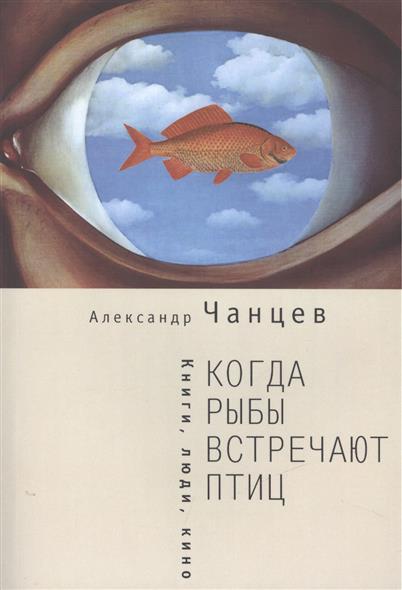 Чанцев А. Когда рыбы встречают птиц: Книги, люди, кино
