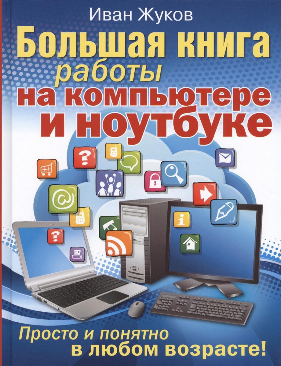 Жуков И. Большая книга обучения на компьютере и ноутбуке. Просто и понятно в любом возрасте! жуков и компьютер освоить просто в любом возрасте самоучитель isbn 9785170805297