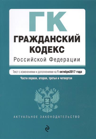 Гражданский кодекс Российской Федерации.Части первая, вторая, третья и четвертая. Текст с изменениями и дополнениями на 1 октября 2017 года