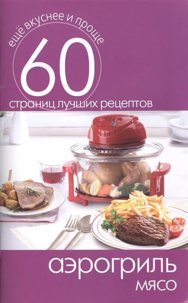 Аэрогриль. Мясо. 60 страниц лучших рецептов
