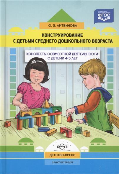 Конструирование с детьми среднего дошкольного возраста. Конспекты совместной деятельности с детьми 4-5 лет