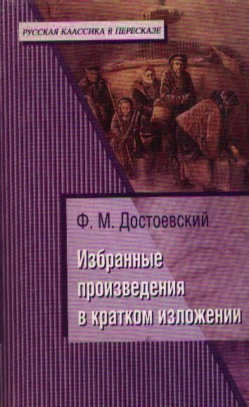 Достоевский Избранные произведения в кратком изложении