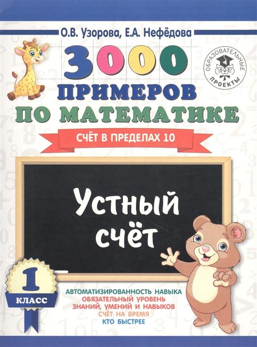 Узорова О., Нефедова Е. 3000 примеров по математике. 1 класс. Устный счет. Счет в пределах 10 узорова о нефедова е 3000 примеров по математике 1 класс устный счет счет в пределах 10