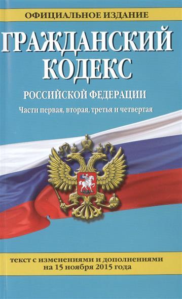 Гражаданский кодекс Российской Федерации. Текст с изменениями и дополнениями на 15 ноября 2015 года