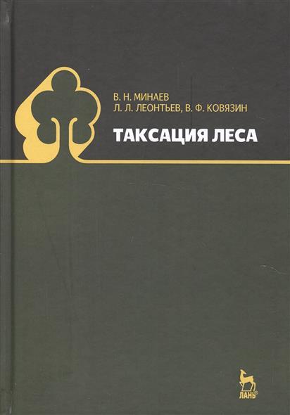 Минаев В., Леонтьев Л., Ковязин В. Таксация леса ISBN: 9785811410279 леонтьев л древесиноведение и лесное товароведение учебник