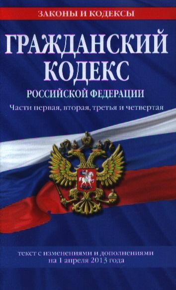Гражданский кодекс Российской Федерации. Части первая, вторая, третья и четвертая. Текст с изменениями и дополнениями на 1 апреля 2013 года