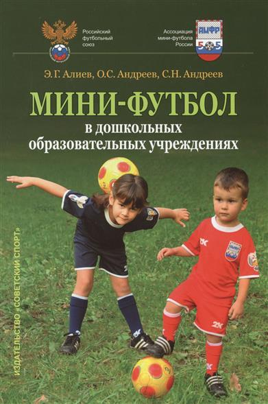 Алиев Э., Андреев О., Андреев С. Мини-футбол в дошкольных образовательных учреждениях. Учебное пособие