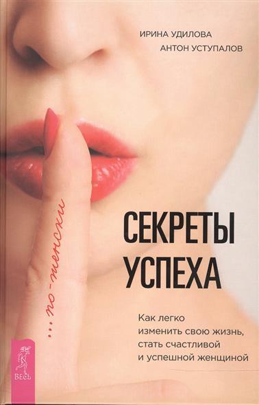 Удилова И., Уступалов А. Секреты успеха по-женски. Как легко изменить свою жизнь, стать счастливой и успешной женщиной