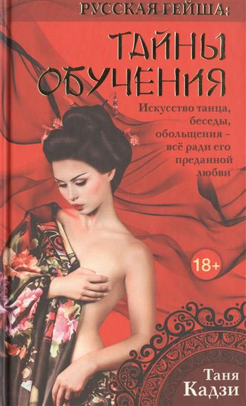 Русская гейша: Тайны обучения. Искусство танца, беседы, обольщения - все ради его преданной любви