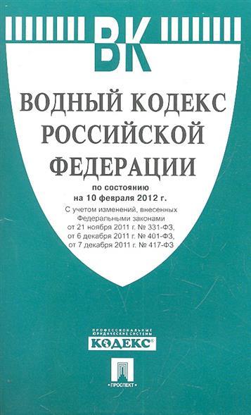 Водный кодекс Российской Федерации по состоянию на 10 февраля 2012 г.  С учетом изменений, внесенных Федеральными законами от 21 ноября 2011 г. № 331-ФЗ, от 6 декабря 2011 г. № 401-ФЗ, от 7 декабря 2011 г. № 417-ФЗ