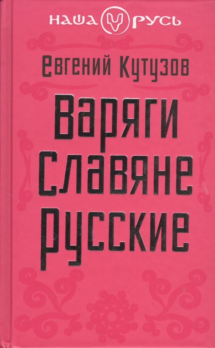 Кутузов Е. Варяги. Славяне. Русские кто мы жили были славяне