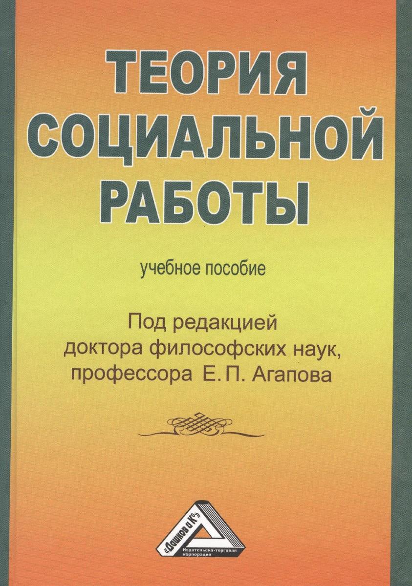 Агапов Е. (ред.) Теория социальной работы. Учебное пособие история и теория социальной политики учебное пособие