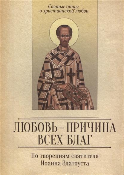 Милов С. (сост.) По творениям святителя Иоанна Златоуста. Любовь - причина всех благ