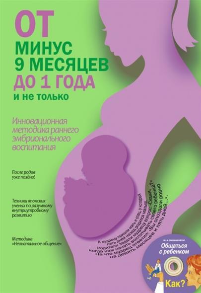 От минус 9 месяцев до 1 года и не только. Инновационная методика раннего эмбрионального воспитания (+CD)