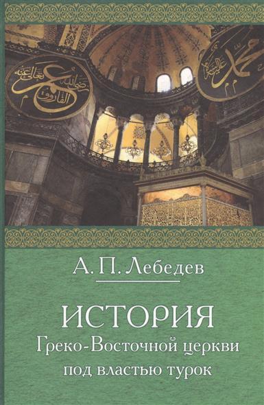 Лебедев А. История греко-восточной церкви под властью турок. От падения Константинополя (в 1453 г.) до настоящего времени