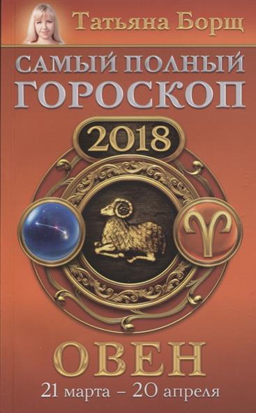 Борщ Т. Овен. Самый полный гороскоп на 2018 год. 21 марта - 20 апреля борщ татьяна юрьевна телец самый полный гороскоп на 2017 год 20 апреля 21 мая