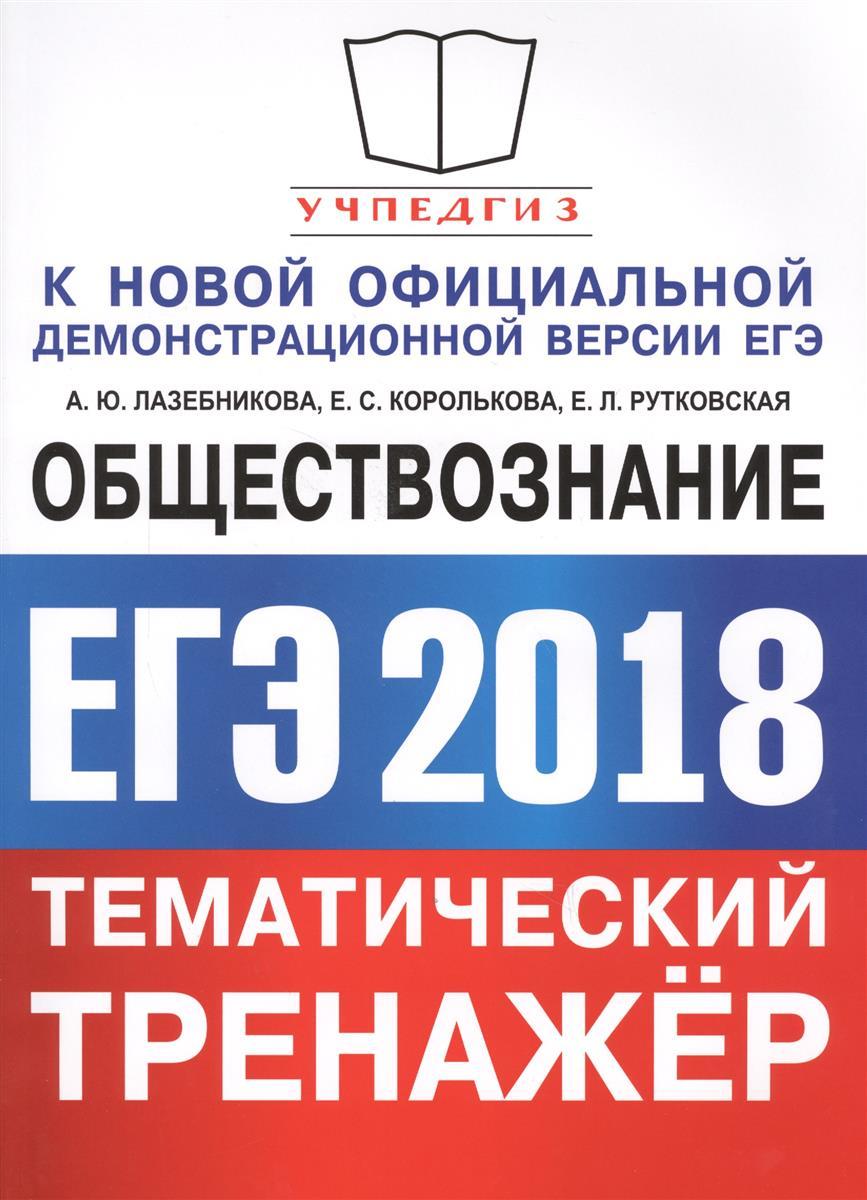Лазебникова А., Королькова Е., Рутковская Е. ЕГЭ 2018. Обществознание. Тематический тренажер