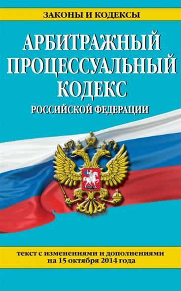 Арбитражный процессуальный кодекс Российской Федерации. Текст с изменениями и дополнениями на 15 октября 2014 года