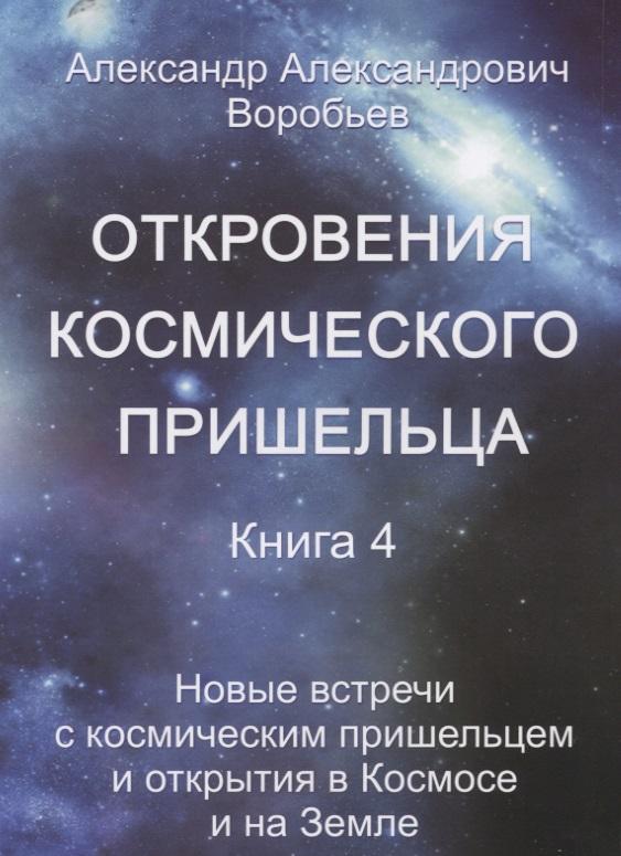 Откровения космического пришельца. Книга 4. Новые встречи с космическим пришельцем и открытия в Космосе и на Земле