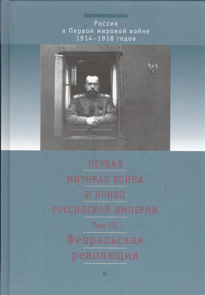 Первая Мировая война и конец Российской Империи. Том III. Февральская революция