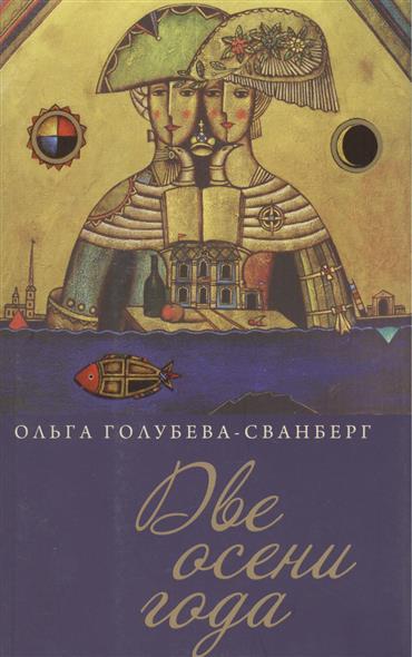 Голубева-Сванберг О. Две осени года. Роман в стихах, новеллах, рассказах, эссе и переводах