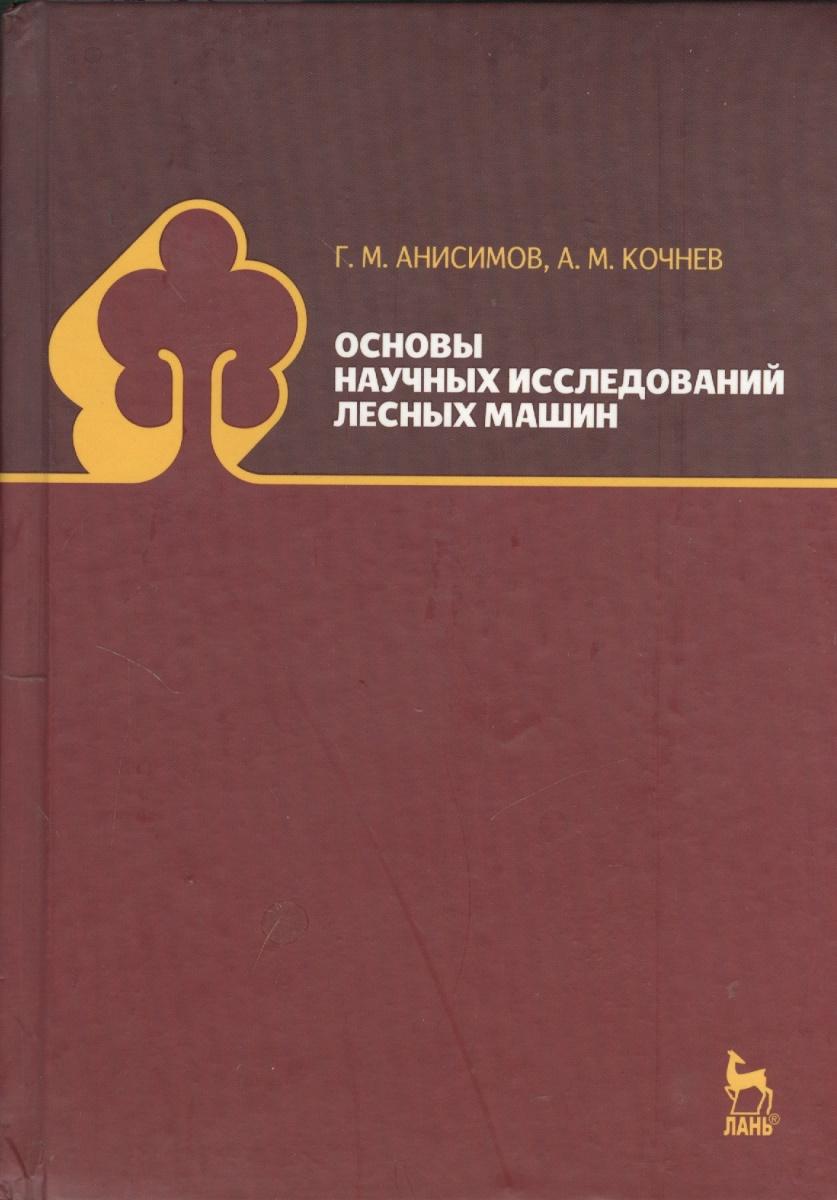 Анисимов Г., Кочнев А. Основы научных исследований лесных машин: учебник. Издание второе, исправленное