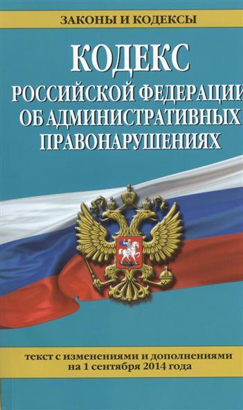 Кодекс Российской Федерации об административных правонарушениях. Текст с изменениями и дополнениями на 1 сентября 2014 года