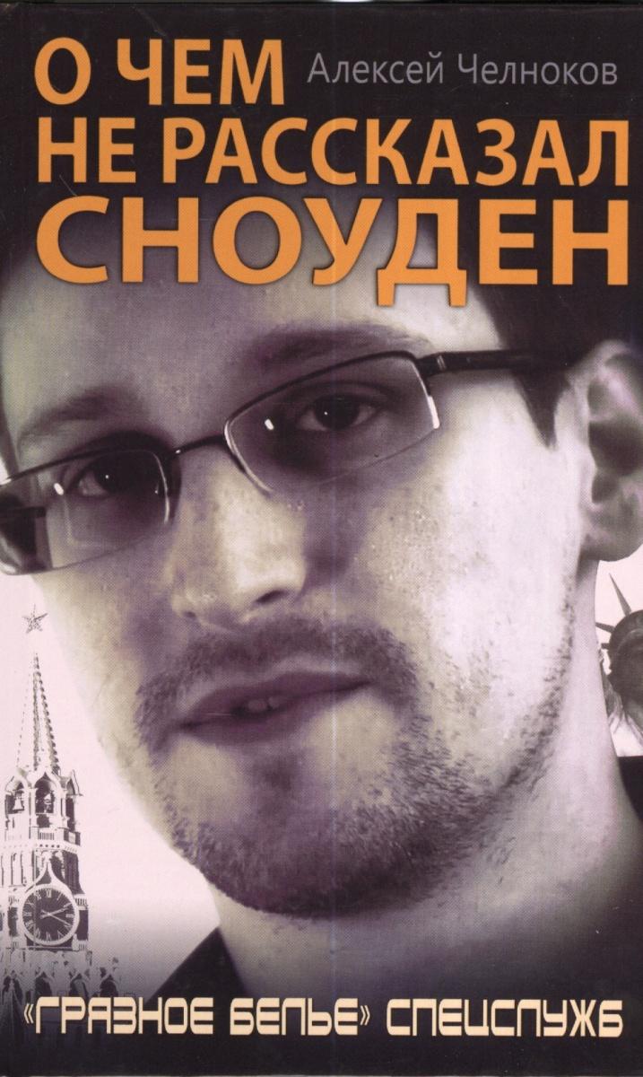 Челноков А. О чем не рассказал Сноуден. Грязное белье спецслужб ISBN: 9785995506768
