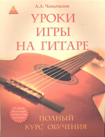Чавычалов А. Уроки игры на гитаре: полный курс обучения. Издание второе чавычалов а уроки игры на гитаре полный курс обучения издание второе
