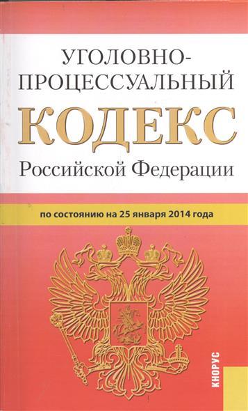 Уголовно-процессуальный кодекс Российской Федерации по состоянию на 25 января 2014 г.