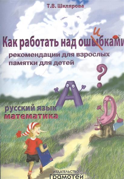 Шклярова Т. Как работать над ошибками. Русский язык. Математика. Рекомендации для взрослых. Памятки для детей