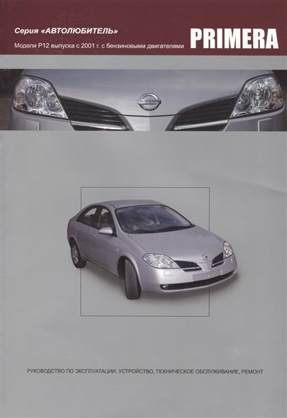Nissan Primera. Модели P12 выпуска с 2001года с бензиновыми QG16DE, QG18DE, QR20DE. Руководство по эксплуатации, устройство, техническое обслуживание и ремонт nissan micra march модели выпуска 1992 2002 гг руководство по эксплуатации устройство техническое обслуживание ремонт
