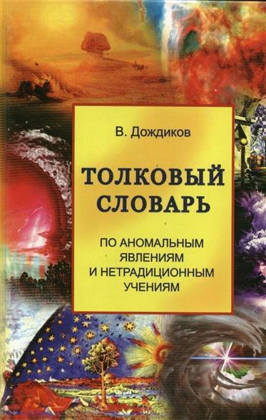 Толковый словарь по аномальным явлениям и нетрадиционным учениям