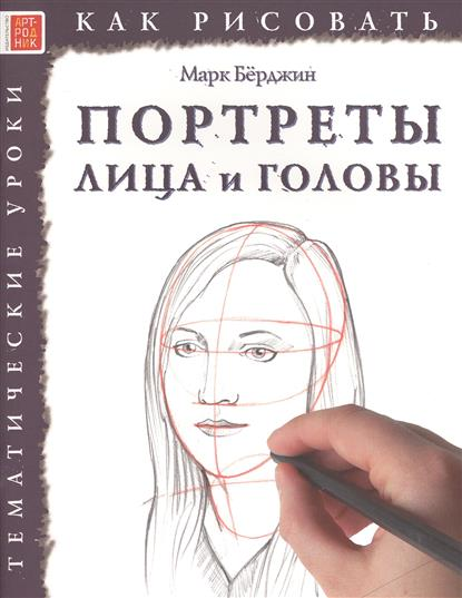 Берджин М. Как рисовать. Портреты лица и головы. Тематические уроки бёрджин м цветы тематические уроки как рисовать
