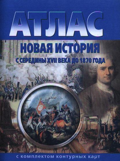 Атлас. Новая история с середины XVII века до 1870 года с комплектом контурных карт