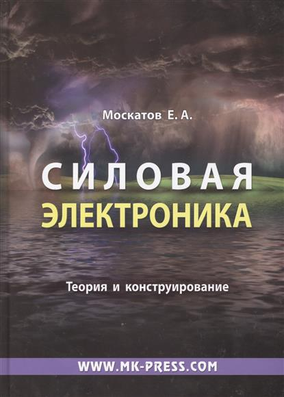 Москатов Е. Силовая электроника. Теория и конструирование