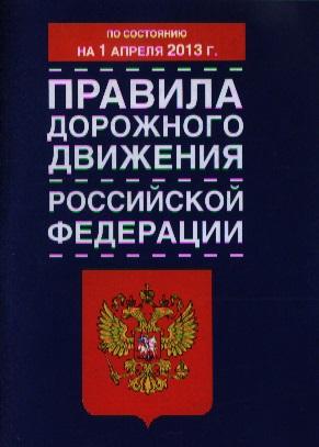 Правила дорожного движения Российской Федерации. По состоянию на 1 апреля 2013