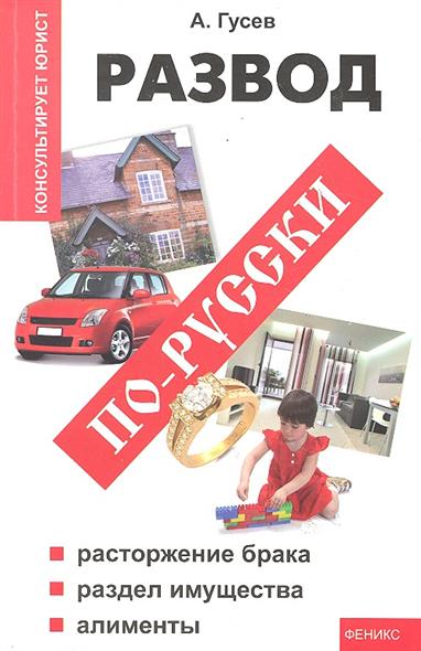 Развод по-русски Расторжение брака раздел имущества алименты