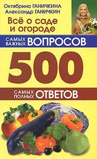 Ганичкина О., Ганичкин А. Все о саде и огороде 500 самых важных вопр. 500 самых полных отв.
