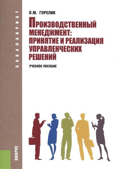 Горелик О. Производственный менеджмент: принятие и реализация управленческих решений. Учебное пособие