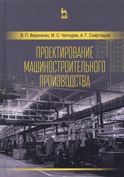 Вороненко В., Чепчуров М., Схиртладзе А. Проектирование машиностроительного производства