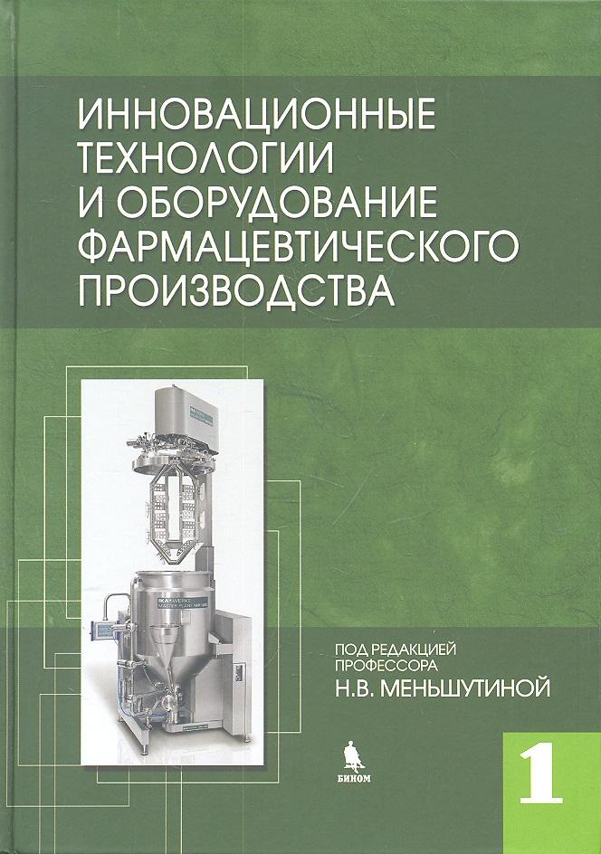 Меньшутина Н., Мишина Ю. и др. Инновационные технологии и оборудование фарм. производства Т.1