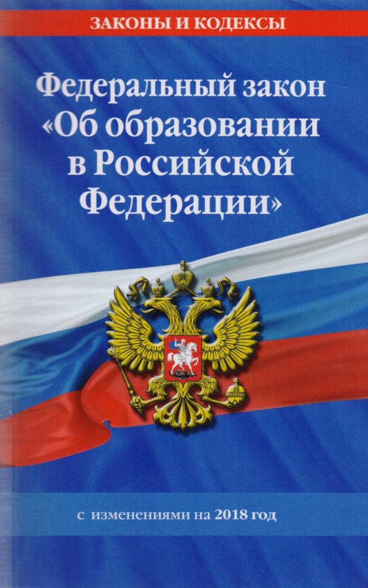 """Федеральный закон """"Об образовании в Российской Федерации"""" с изменениями на 2018 год"""
