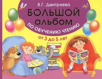 Дмитриева В. Большой альбом по обучению чтению от 3 до 5 лет интеллект турнир по чтению 3 класс с грамотой