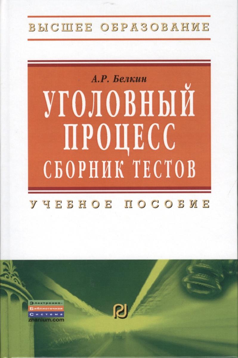 Белкин А. Уголовный процесс. Сборник тестов. Учебное пособие. Второе издание