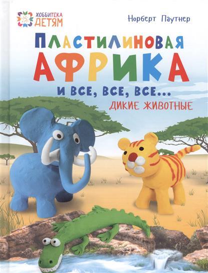 Пластилиновая Африка и все, все, все... Дикие животные